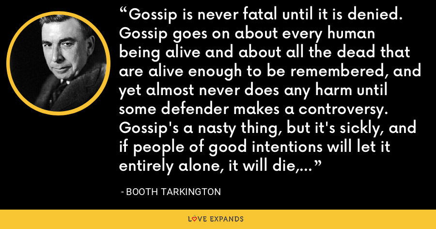 Gossip is never fatal until it is denied. Gossip goes on about every human being alive and about all the dead that are alive enough to be remembered, and yet almost never does any harm until some defender makes a controversy. Gossip's a nasty thing, but it's sickly, and if people of good intentions will let it entirely alone, it will die, ninety-nine times out of a hundred. - Booth Tarkington