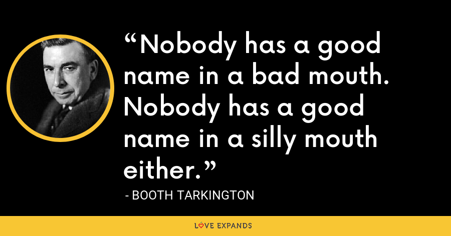 Nobody has a good name in a bad mouth. Nobody has a good name in a silly mouth either. - Booth Tarkington
