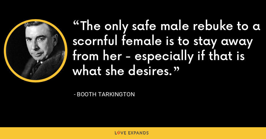 The only safe male rebuke to a scornful female is to stay away from her - especially if that is what she desires. - Booth Tarkington
