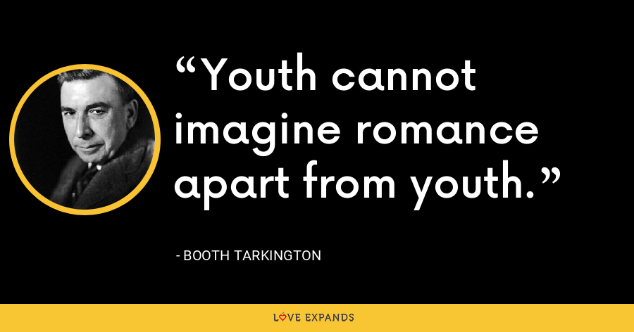 Youth cannot imagine romance apart from youth. - Booth Tarkington