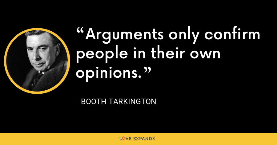 Arguments only confirm people in their own opinions. - Booth Tarkington