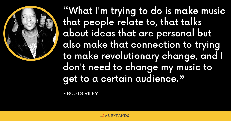 What I'm trying to do is make music that people relate to, that talks about ideas that are personal but also make that connection to trying to make revolutionary change, and I don't need to change my music to get to a certain audience. - Boots Riley
