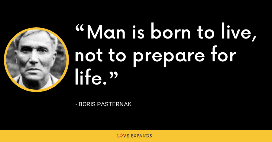 Man is born to live, not to prepare for life. - Boris Pasternak