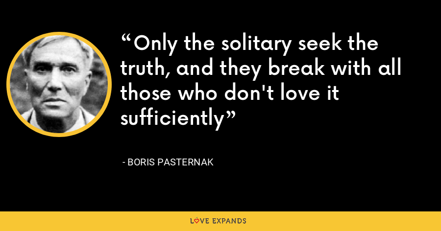 Only the solitary seek the truth, and they break with all those who don't love it sufficiently - Boris Pasternak