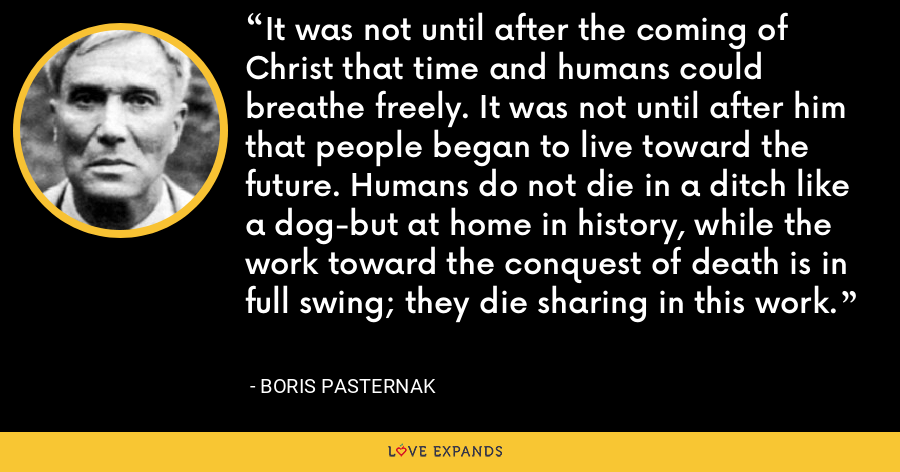 It was not until after the coming of Christ that time and humans could breathe freely. It was not until after him that people began to live toward the future. Humans do not die in a ditch like a dog-but at home in history, while the work toward the conquest of death is in full swing; they die sharing in this work. - Boris Pasternak
