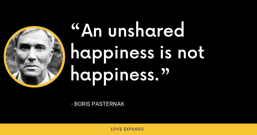 An unshared happiness is not happiness. - Boris Pasternak