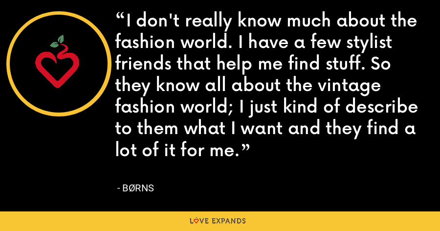 I don't really know much about the fashion world. I have a few stylist friends that help me find stuff. So they know all about the vintage fashion world; I just kind of describe to them what I want and they find a lot of it for me. - BØRNS