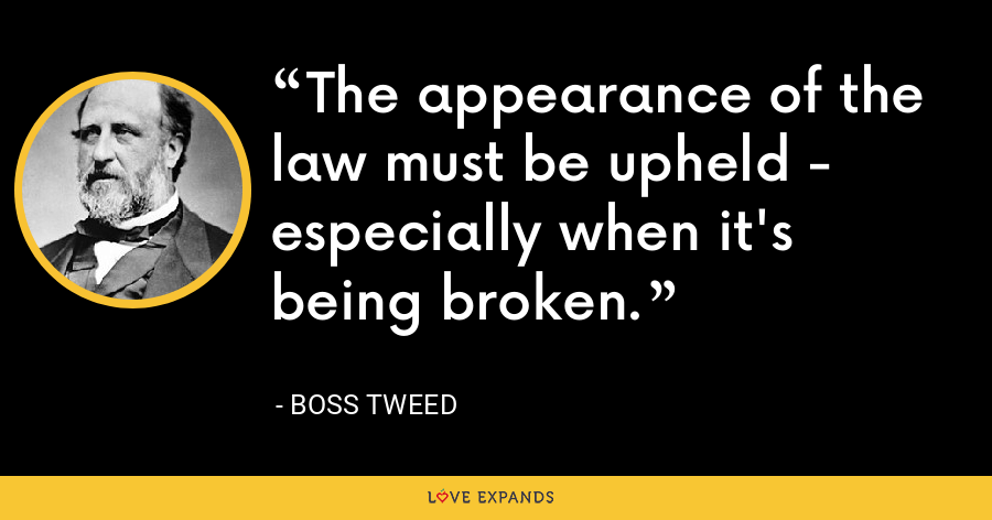 The appearance of the law must be upheld - especially when it's being broken. - Boss Tweed