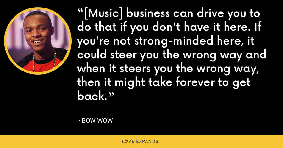 [Music] business can drive you to do that if you don't have it here. If you're not strong-minded here, it could steer you the wrong way and when it steers you the wrong way, then it might take forever to get back. - Bow Wow