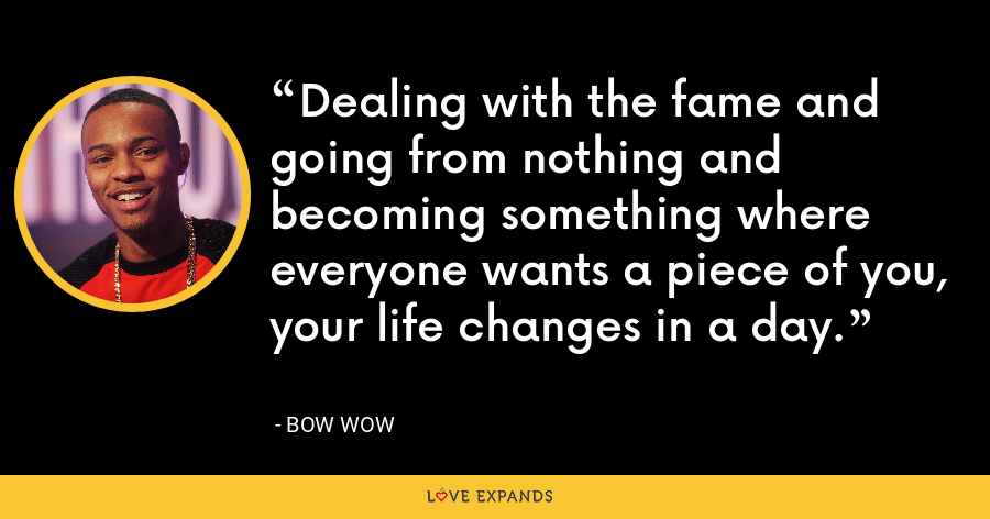 Dealing with the fame and going from nothing and becoming something where everyone wants a piece of you, your life changes in a day. - Bow Wow