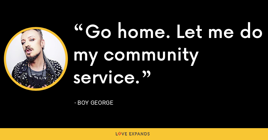 Go home. Let me do my community service. - Boy George