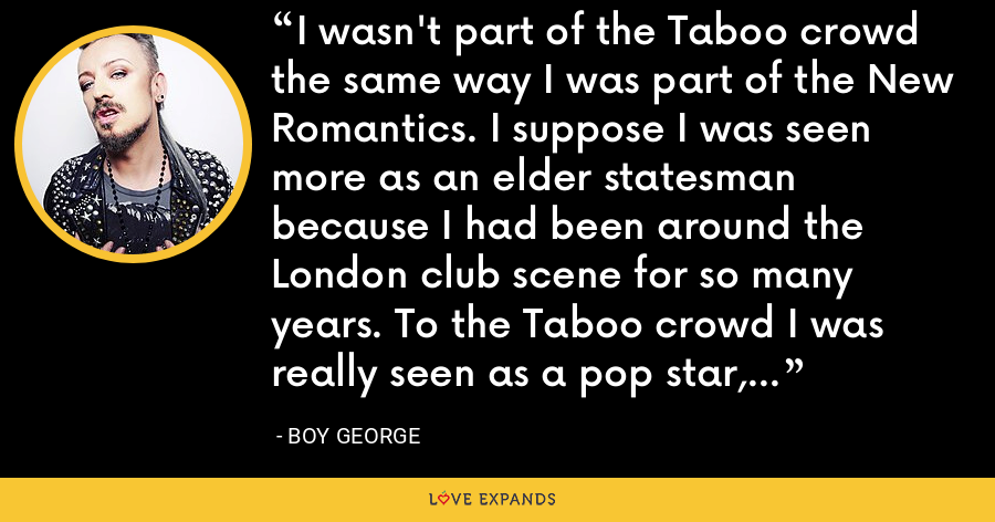 I wasn't part of the Taboo crowd the same way I was part of the New Romantics. I suppose I was seen more as an elder statesman because I had been around the London club scene for so many years. To the Taboo crowd I was really seen as a pop star, someone famous. - Boy George