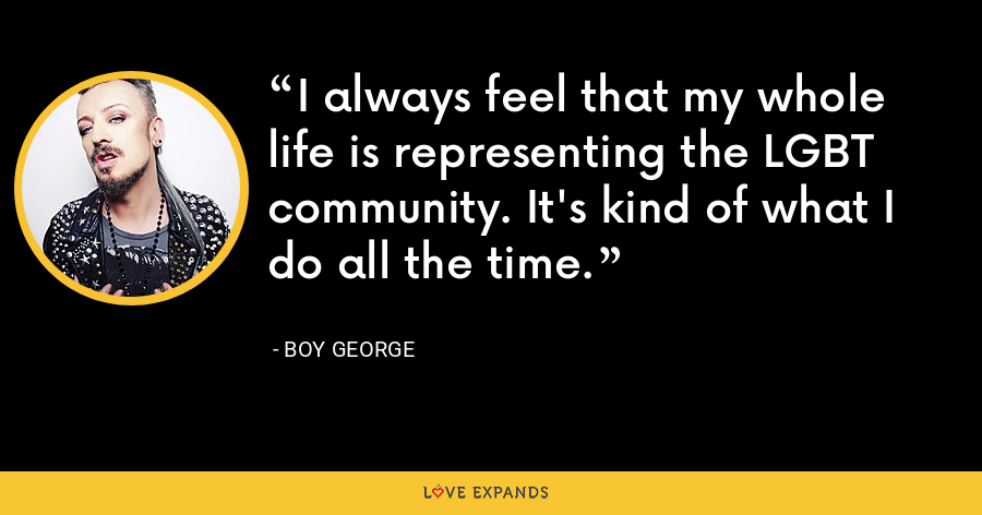 I always feel that my whole life is representing the LGBT community. It's kind of what I do all the time. - Boy George