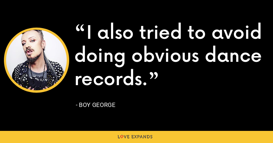 I also tried to avoid doing obvious dance records. - Boy George