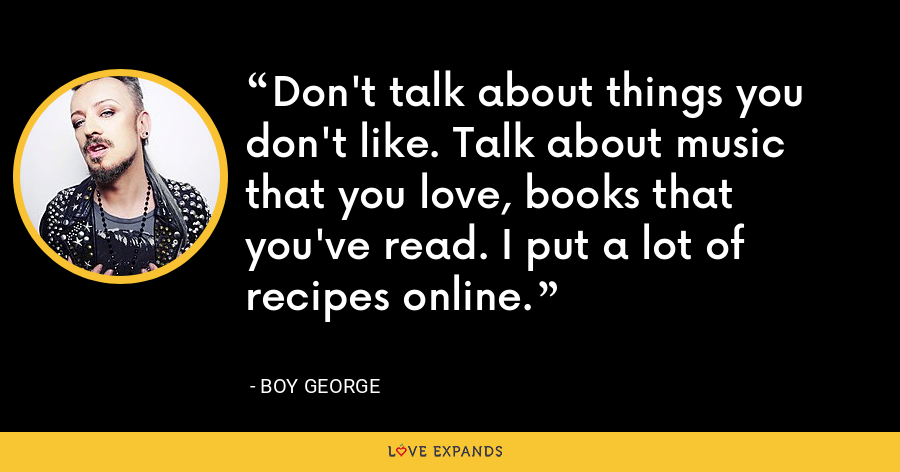 Don't talk about things you don't like. Talk about music that you love, books that you've read. I put a lot of recipes online. - Boy George