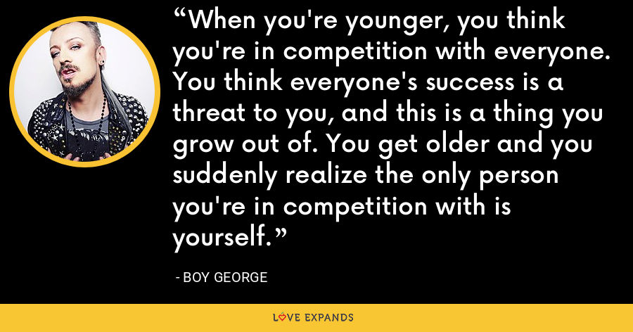 When you're younger, you think you're in competition with everyone. You think everyone's success is a threat to you, and this is a thing you grow out of. You get older and you suddenly realize the only person you're in competition with is yourself. - Boy George