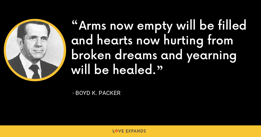 Arms now empty will be filled and hearts now hurting from broken dreams and yearning will be healed. - Boyd K. Packer