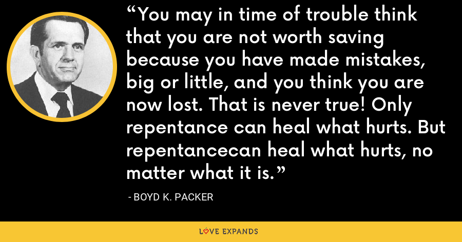 You may in time of trouble think that you are not worth saving because you have made mistakes, big or little, and you think you are now lost. That is never true! Only repentance can heal what hurts. But repentancecan heal what hurts, no matter what it is. - Boyd K. Packer