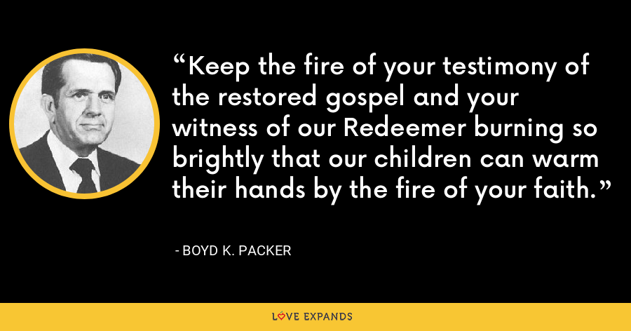 Keep the fire of your testimony of the restored gospel and your witness of our Redeemer burning so brightly that our children can warm their hands by the fire of your faith. - Boyd K. Packer