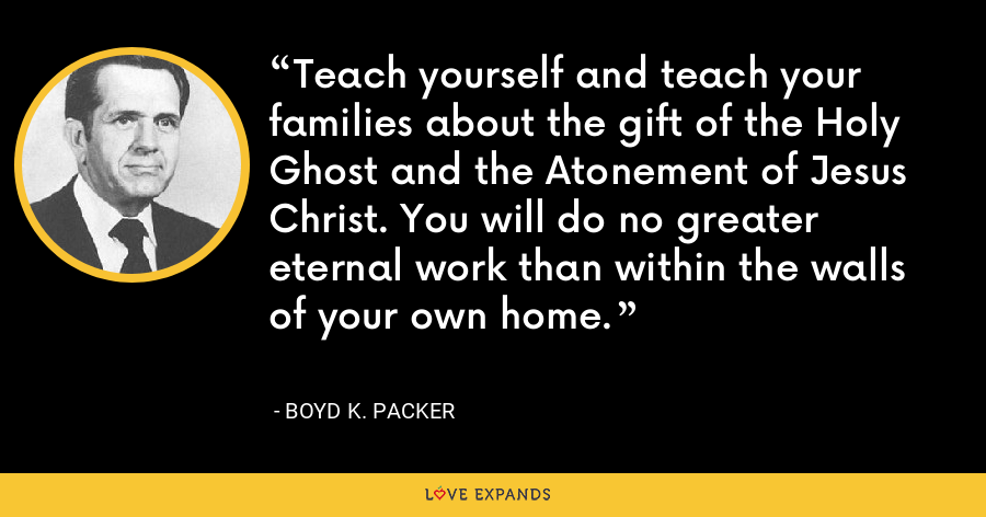 Teach yourself and teach your families about the gift of the Holy Ghost and the Atonement of Jesus Christ. You will do no greater eternal work than within the walls of your own home. - Boyd K. Packer