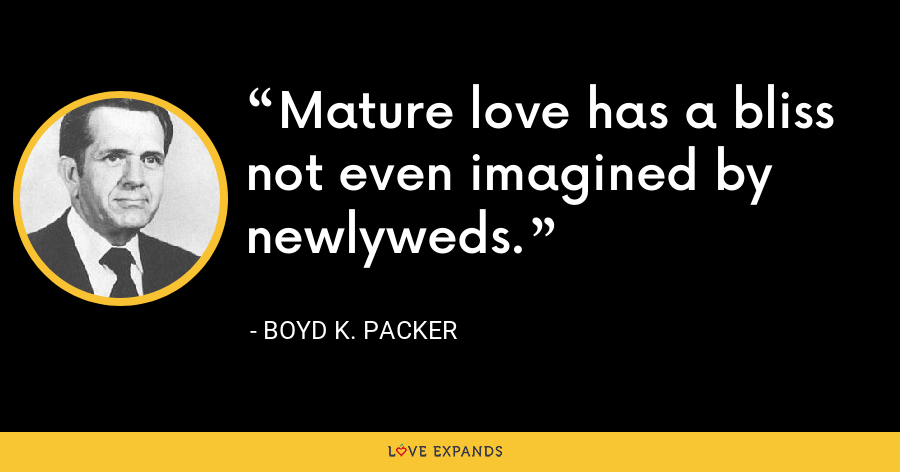 Mature love has a bliss not even imagined by newlyweds. - Boyd K. Packer
