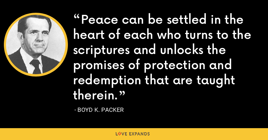 Peace can be settled in the heart of each who turns to the scriptures and unlocks the promises of protection and redemption that are taught therein. - Boyd K. Packer