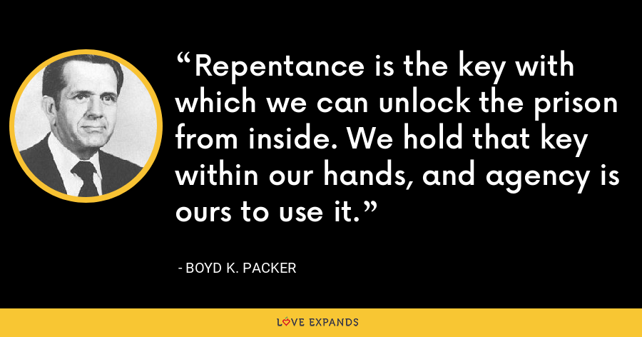 Repentance is the key with which we can unlock the prison from inside. We hold that key within our hands, and agency is ours to use it. - Boyd K. Packer