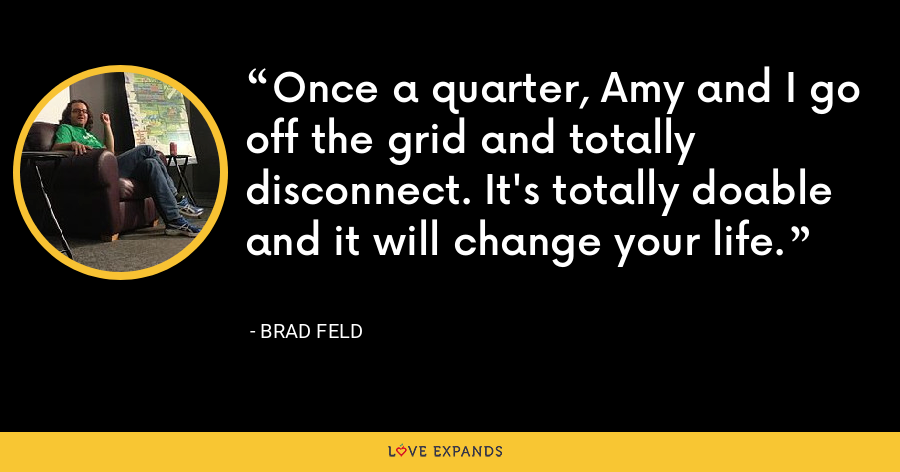 Once a quarter, Amy and I go off the grid and totally disconnect. It's totally doable and it will change your life. - Brad Feld
