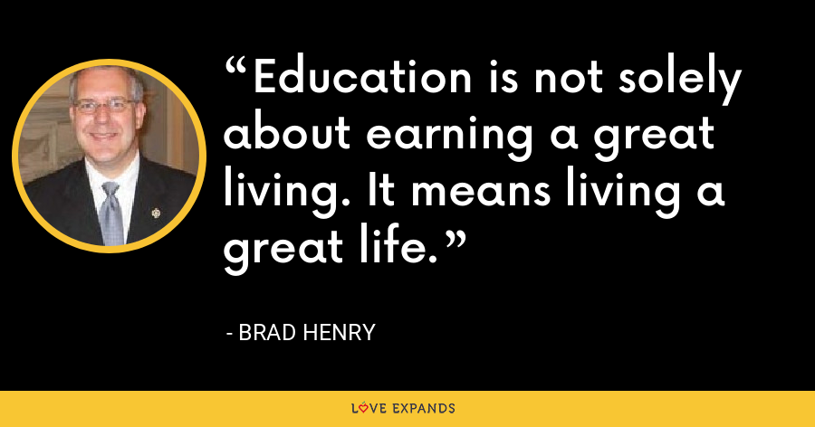 Education is not solely about earning a great living. It means living a great life. - Brad Henry
