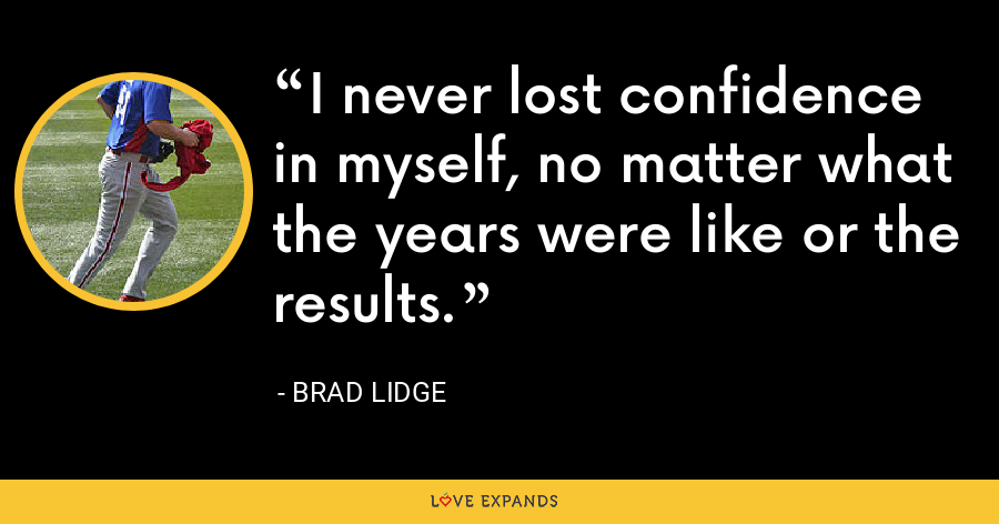I never lost confidence in myself, no matter what the years were like or the results. - Brad Lidge