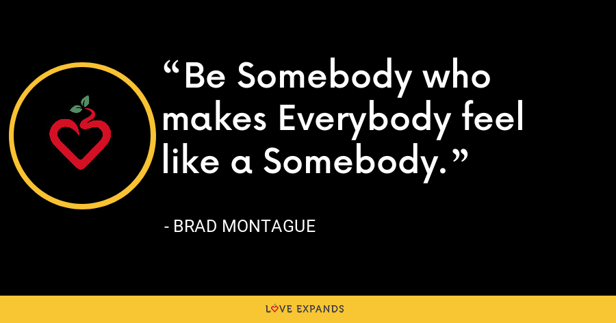 Be Somebody who makes Everybody feel like a Somebody. - Brad Montague