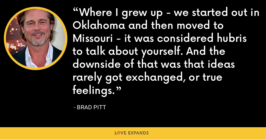 Where I grew up - we started out in Oklahoma and then moved to Missouri - it was considered hubris to talk about yourself. And the downside of that was that ideas rarely got exchanged, or true feelings. - Brad Pitt