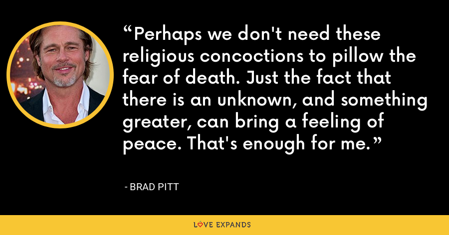 Perhaps we don't need these religious concoctions to pillow the fear of death. Just the fact that there is an unknown, and something greater, can bring a feeling of peace. That's enough for me. - Brad Pitt