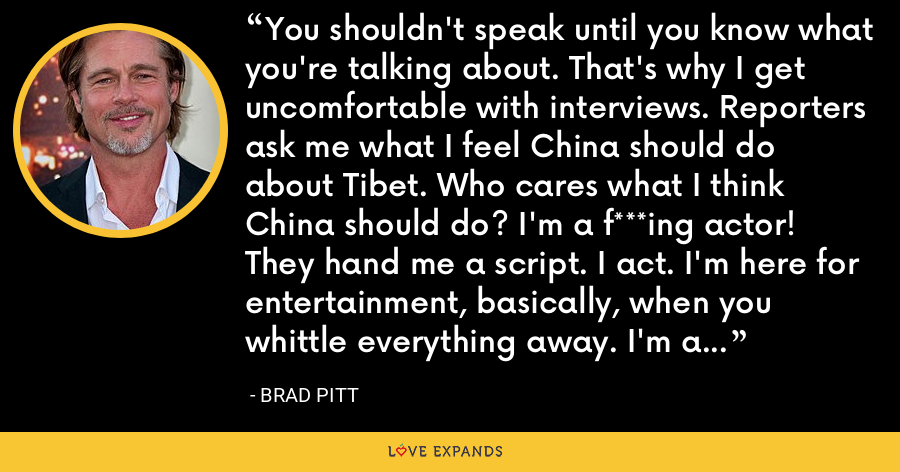 You shouldn't speak until you know what you're talking about. That's why I get uncomfortable with interviews. Reporters ask me what I feel China should do about Tibet. Who cares what I think China should do? I'm a f***ing actor! They hand me a script. I act. I'm here for entertainment, basically, when you whittle everything away. I'm a grown man who puts on makeup. - Brad Pitt