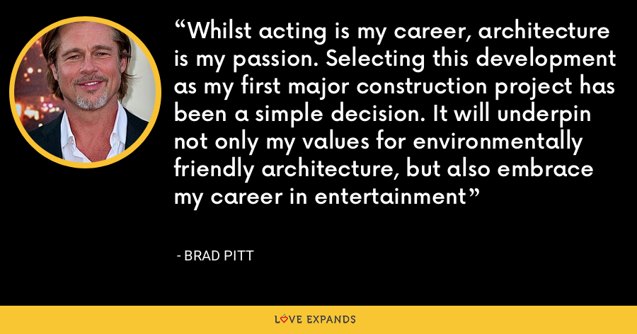 Whilst acting is my career, architecture is my passion. Selecting this development as my first major construction project has been a simple decision. It will underpin not only my values for environmentally friendly architecture, but also embrace my career in entertainment - Brad Pitt