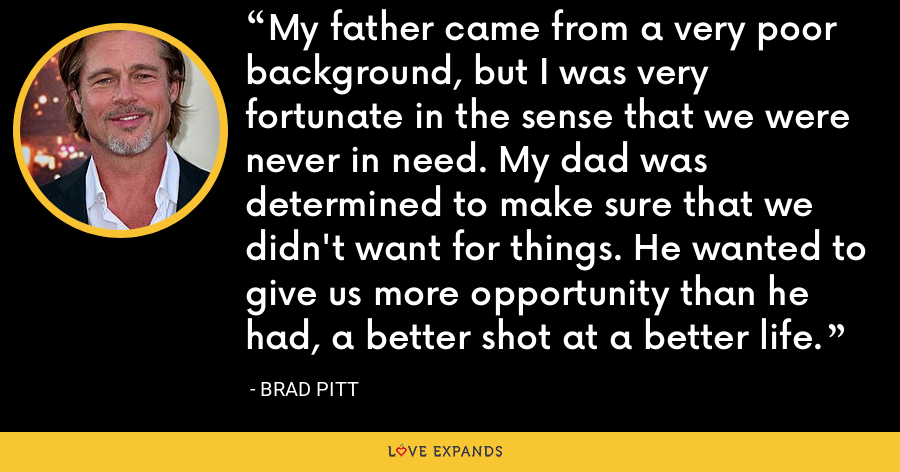 My father came from a very poor background, but I was very fortunate in the sense that we were never in need. My dad was determined to make sure that we didn't want for things. He wanted to give us more opportunity than he had, a better shot at a better life. - Brad Pitt