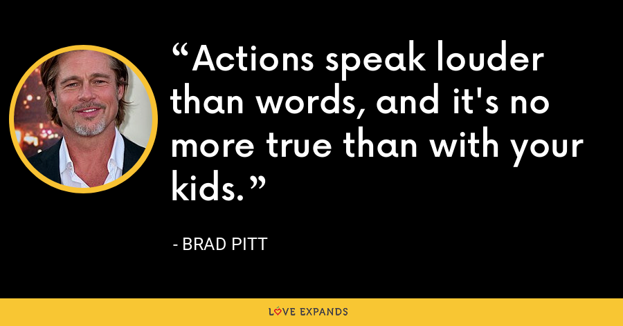 Actions speak louder than words, and it's no more true than with your kids. - Brad Pitt