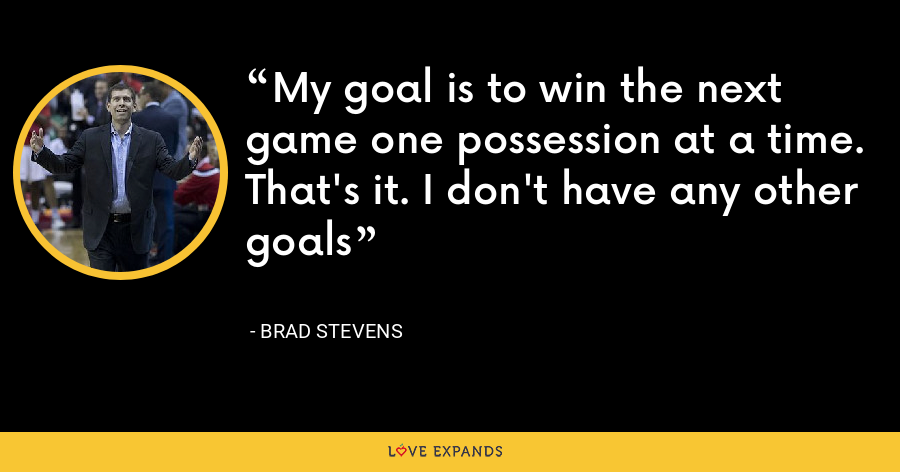 My goal is to win the next game one possession at a time. That's it. I don't have any other goals - Brad Stevens