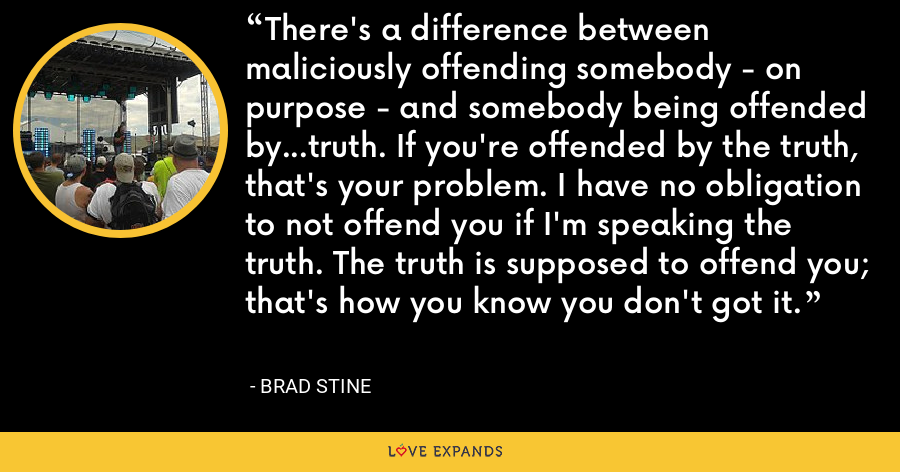 There's a difference between maliciously offending somebody - on purpose - and somebody being offended by...truth. If you're offended by the truth, that's your problem. I have no obligation to not offend you if I'm speaking the truth. The truth is supposed to offend you; that's how you know you don't got it. - Brad Stine