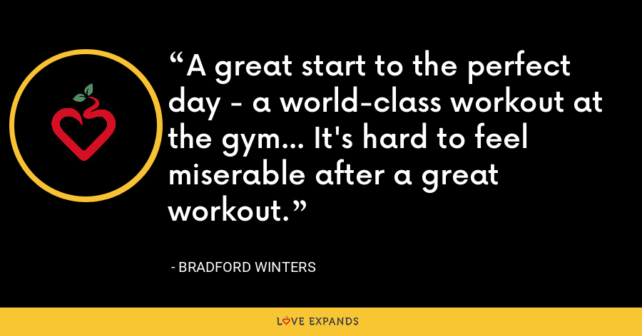 A great start to the perfect day - a world-class workout at the gym... It's hard to feel miserable after a great workout. - Bradford Winters