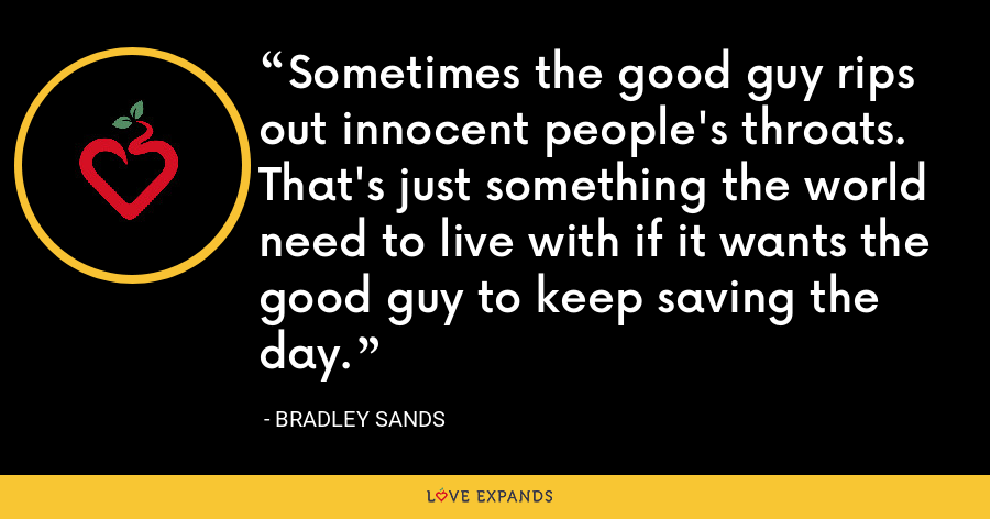 Sometimes the good guy rips out innocent people's throats. That's just something the world need to live with if it wants the good guy to keep saving the day. - Bradley Sands