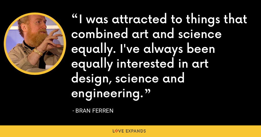 I was attracted to things that combined art and science equally. I've always been equally interested in art design, science and engineering. - Bran Ferren