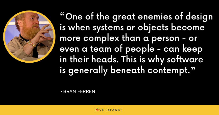 One of the great enemies of design is when systems or objects become more complex than a person - or even a team of people - can keep in their heads. This is why software is generally beneath contempt. - Bran Ferren