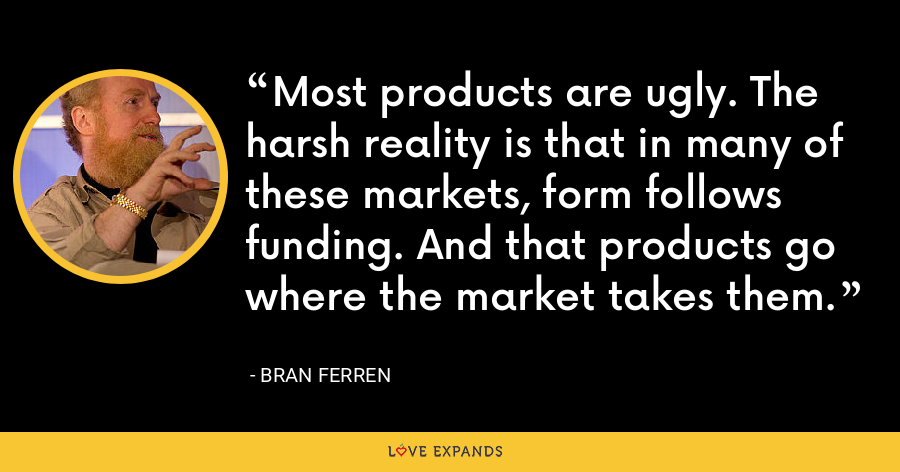 Most products are ugly. The harsh reality is that in many of these markets, form follows funding. And that products go where the market takes them. - Bran Ferren