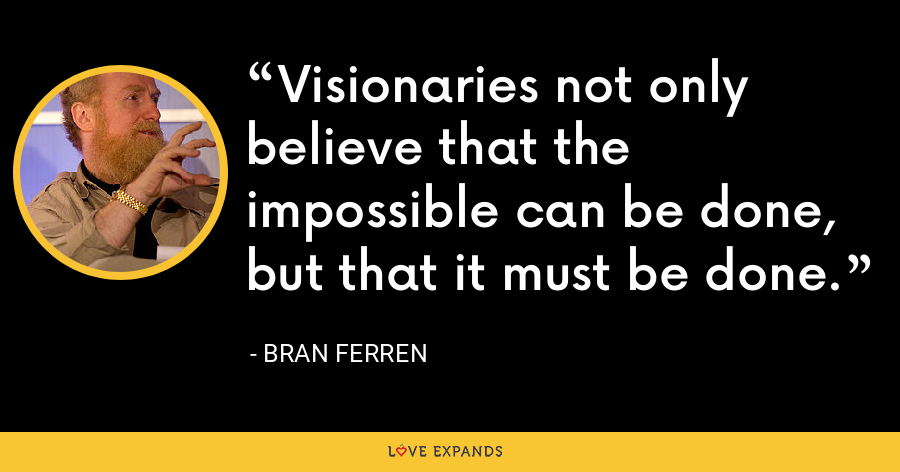 Visionaries not only believe that the impossible can be done, but that it must be done. - Bran Ferren