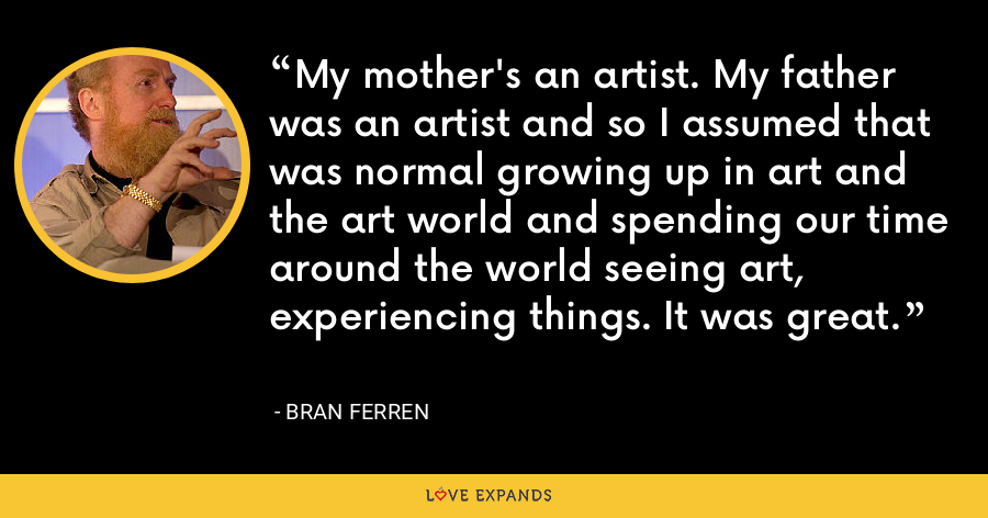 My mother's an artist. My father was an artist and so I assumed that was normal growing up in art and the art world and spending our time around the world seeing art, experiencing things. It was great. - Bran Ferren