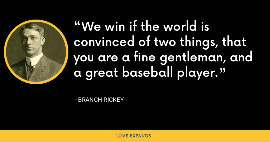 We win if the world is convinced of two things, that you are a fine gentleman, and a great baseball player. - Branch Rickey