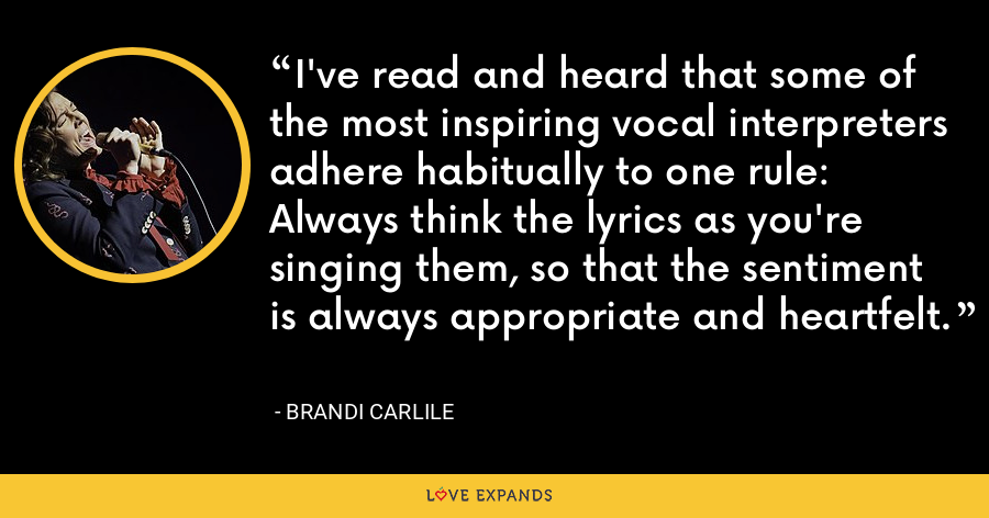 I've read and heard that some of the most inspiring vocal interpreters adhere habitually to one rule: Always think the lyrics as you're singing them, so that the sentiment is always appropriate and heartfelt. - Brandi Carlile