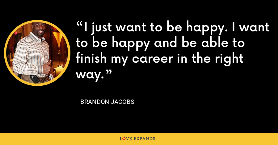 I just want to be happy. I want to be happy and be able to finish my career in the right way. - Brandon Jacobs