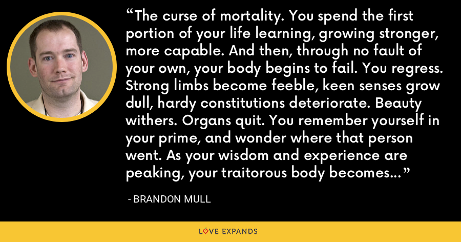 The curse of mortality. You spend the first portion of your life learning, growing stronger, more capable. And then, through no fault of your own, your body begins to fail. You regress. Strong limbs become feeble, keen senses grow dull, hardy constitutions deteriorate. Beauty withers. Organs quit. You remember yourself in your prime, and wonder where that person went. As your wisdom and experience are peaking, your traitorous body becomes a prison. - Brandon Mull